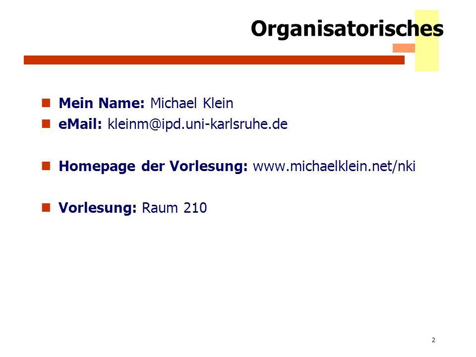 2 Organisatorisches Mein Name: Michael Klein eMail: kleinm@ipd.uni-karlsruhe.de Homepage der Vorlesung: www.michaelklein.net/nki Vorlesung: Raum 210