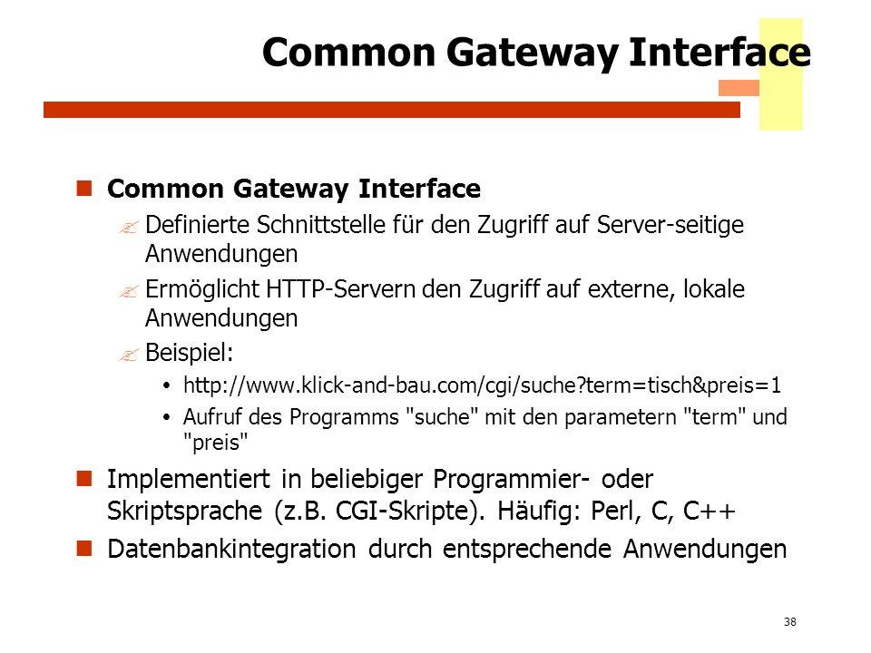 38 Common Gateway Interface ?Definierte Schnittstelle für den Zugriff auf Server-seitige Anwendungen ?Ermöglicht HTTP-Servern den Zugriff auf externe,