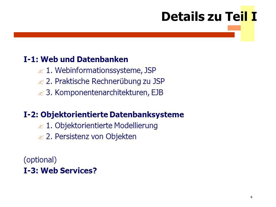 4 Details zu Teil I I-1: Web und Datenbanken ?1. Webinformationssysteme, JSP ?2. Praktische Rechnerübung zu JSP ?3. Komponentenarchitekturen, EJB I-2: