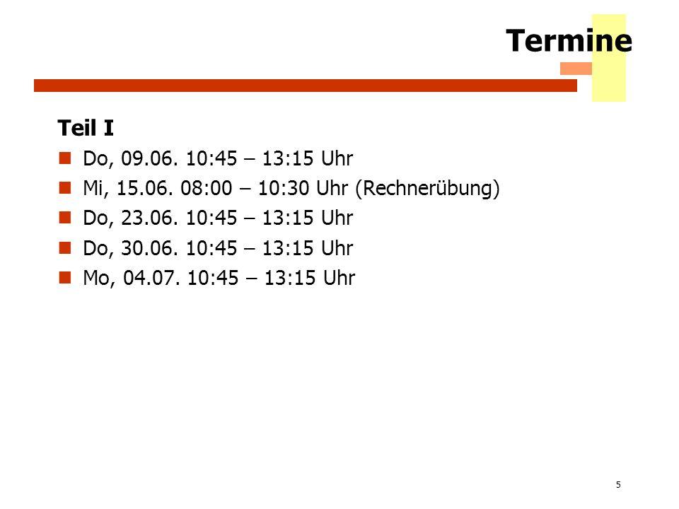5 Termine Teil I Do, 09.06. 10:45 – 13:15 Uhr Mi, 15.06. 08:00 – 10:30 Uhr (Rechnerübung) Do, 23.06. 10:45 – 13:15 Uhr Do, 30.06. 10:45 – 13:15 Uhr Mo