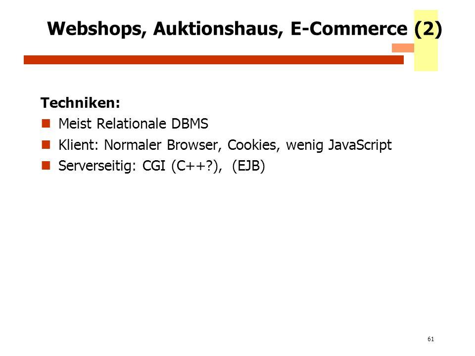 61 Webshops, Auktionshaus, E-Commerce (2) Techniken: Meist Relationale DBMS Klient: Normaler Browser, Cookies, wenig JavaScript Serverseitig: CGI (C++