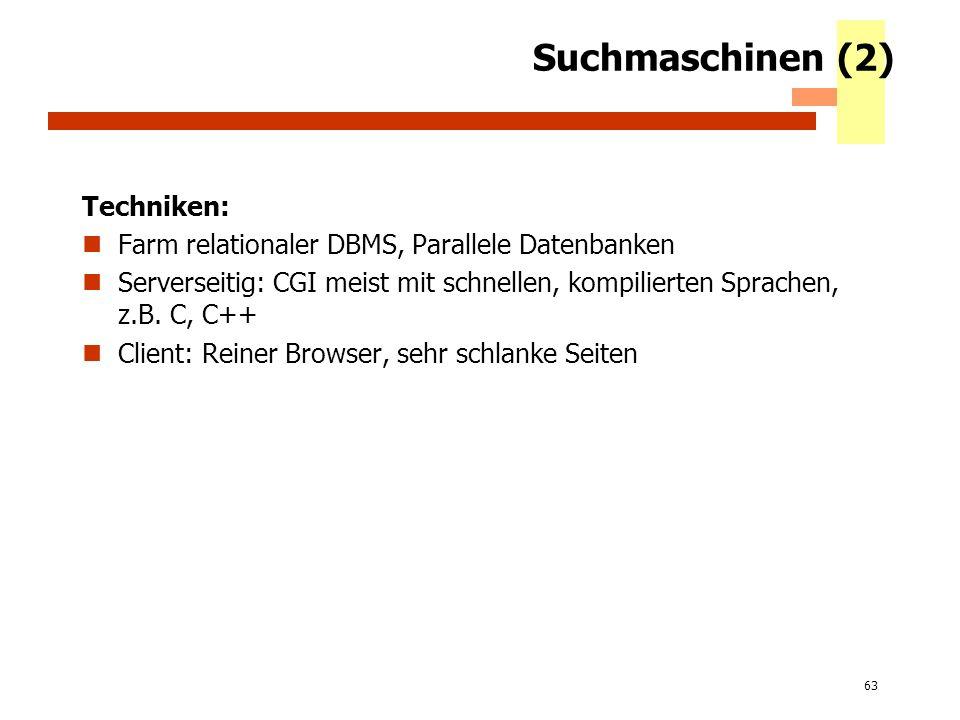 63 Suchmaschinen (2) Techniken: Farm relationaler DBMS, Parallele Datenbanken Serverseitig: CGI meist mit schnellen, kompilierten Sprachen, z.B. C, C+