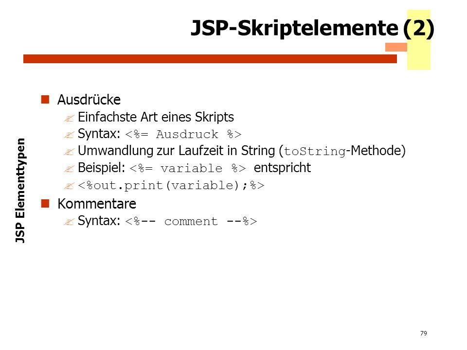 79 JSP-Skriptelemente (2) Ausdrücke ?Einfachste Art eines Skripts Syntax: Umwandlung zur Laufzeit in String ( toString -Methode) Beispiel: entspricht