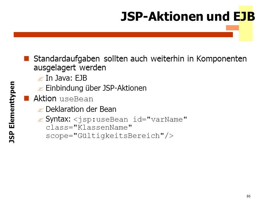 86 JSP-Aktionen und EJB Standardaufgaben sollten auch weiterhin in Komponenten ausgelagert werden ?In Java: EJB ?Einbindung über JSP-Aktionen Aktion u
