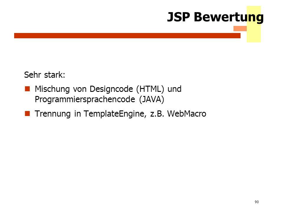 90 JSP Bewertung Sehr stark: Mischung von Designcode (HTML) und Programmiersprachencode (JAVA) Trennung in TemplateEngine, z.B. WebMacro
