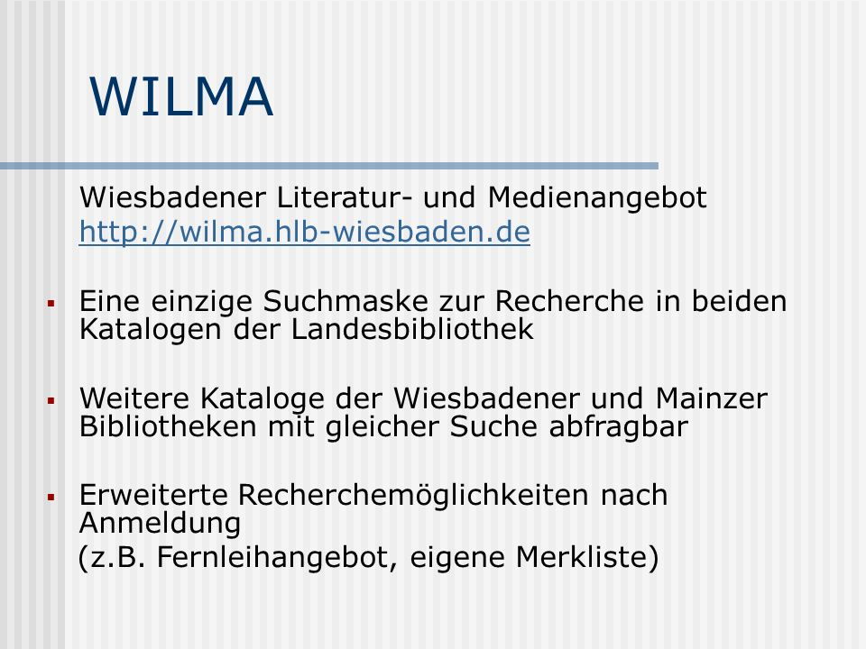WILMA Wiesbadener Literatur- und Medienangebot http://wilma.hlb-wiesbaden.de Eine einzige Suchmaske zur Recherche in beiden Katalogen der Landesbibliothek Weitere Kataloge der Wiesbadener und Mainzer Bibliotheken mit gleicher Suche abfragbar Erweiterte Recherchemöglichkeiten nach Anmeldung (z.B.