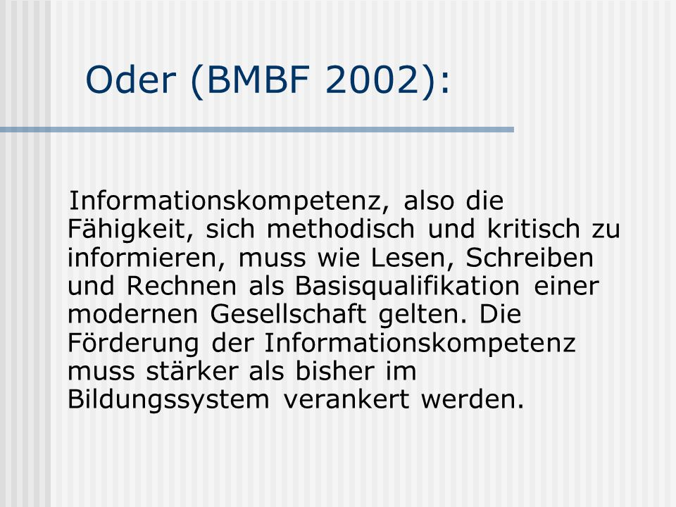 Oder (BMBF 2002): Informationskompetenz, also die Fähigkeit, sich methodisch und kritisch zu informieren, muss wie Lesen, Schreiben und Rechnen als Basisqualifikation einer modernen Gesellschaft gelten.