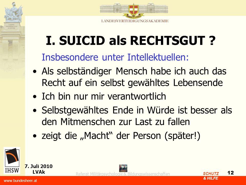 Referat Militärpsychologie & Bildungswissenschaften 7. Juli 2010 LVAk www.bundesheer.at SCHUTZ & HILFE 12 I. SUICID als RECHTSGUT ? Insbesondere unter