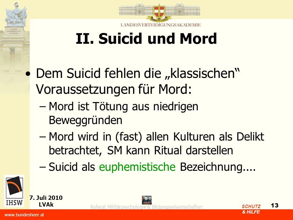 Referat Militärpsychologie & Bildungswissenschaften 7. Juli 2010 LVAk www.bundesheer.at SCHUTZ & HILFE 13 II. Suicid und Mord Dem Suicid fehlen die kl