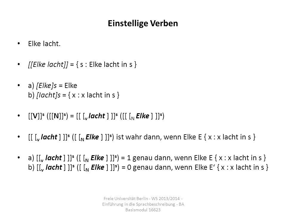 Einstellige Verben Elke lacht. [[Elke lacht]] = { s : Elke lacht in s } a) [Elke]s = Elke b) [Iacht]s = { x : x lacht in s } [[V]] s ([[N]] s ) = [[ [