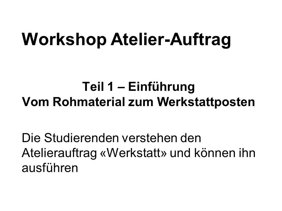 Workshop Atelier-Auftrag Teil 1 – Einführung Vom Rohmaterial zum Werkstattposten Die Studierenden verstehen den Atelierauftrag «Werkstatt» und können ihn ausführen