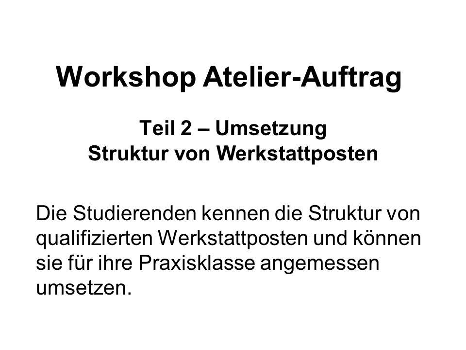 Workshop Atelier-Auftrag Teil 2 – Umsetzung Struktur von Werkstattposten Die Studierenden kennen die Struktur von qualifizierten Werkstattposten und können sie für ihre Praxisklasse angemessen umsetzen.