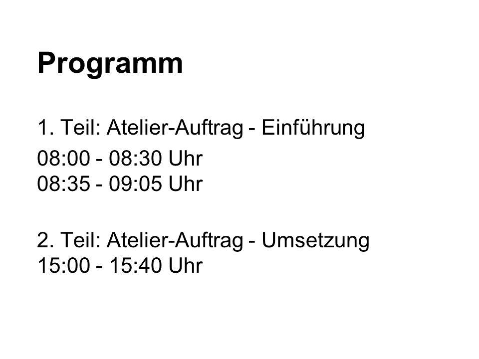 Programm 1.Teil: Atelier-Auftrag - Einführung 08:00 - 08:30 Uhr 08:35 - 09:05 Uhr 2.