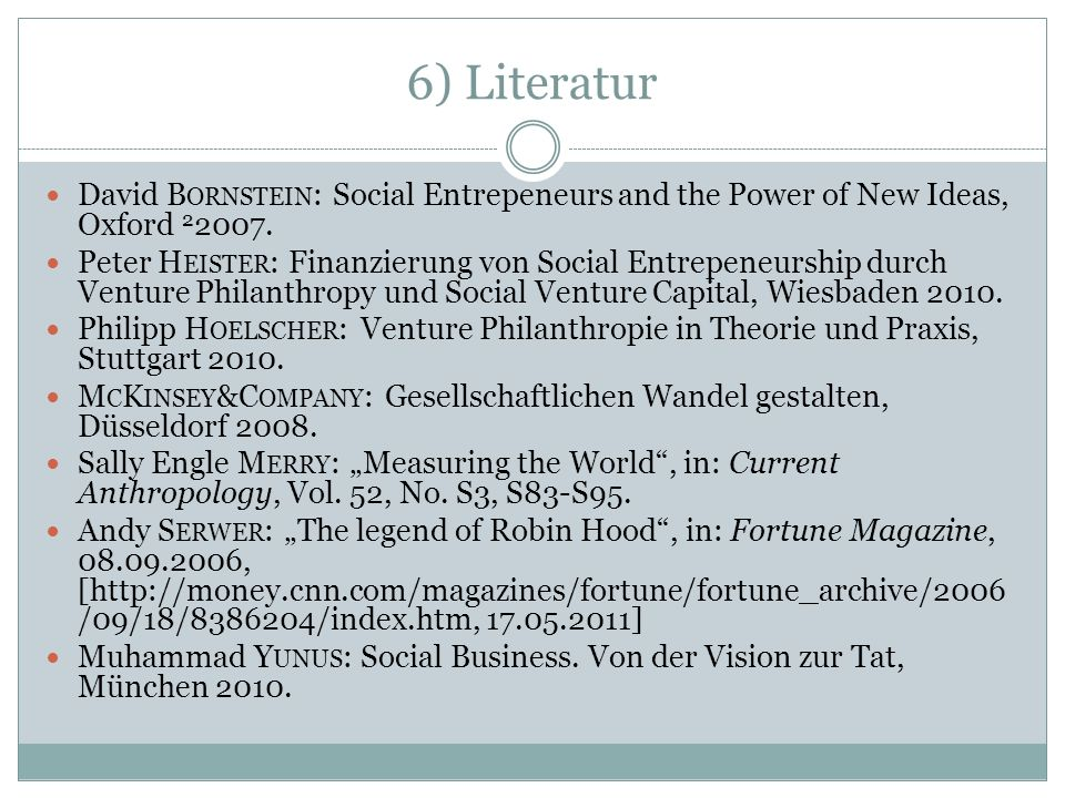 6) Literatur David B ORNSTEIN : Social Entrepeneurs and the Power of New Ideas, Oxford 2 2007. Peter H EISTER : Finanzierung von Social Entrepeneurshi