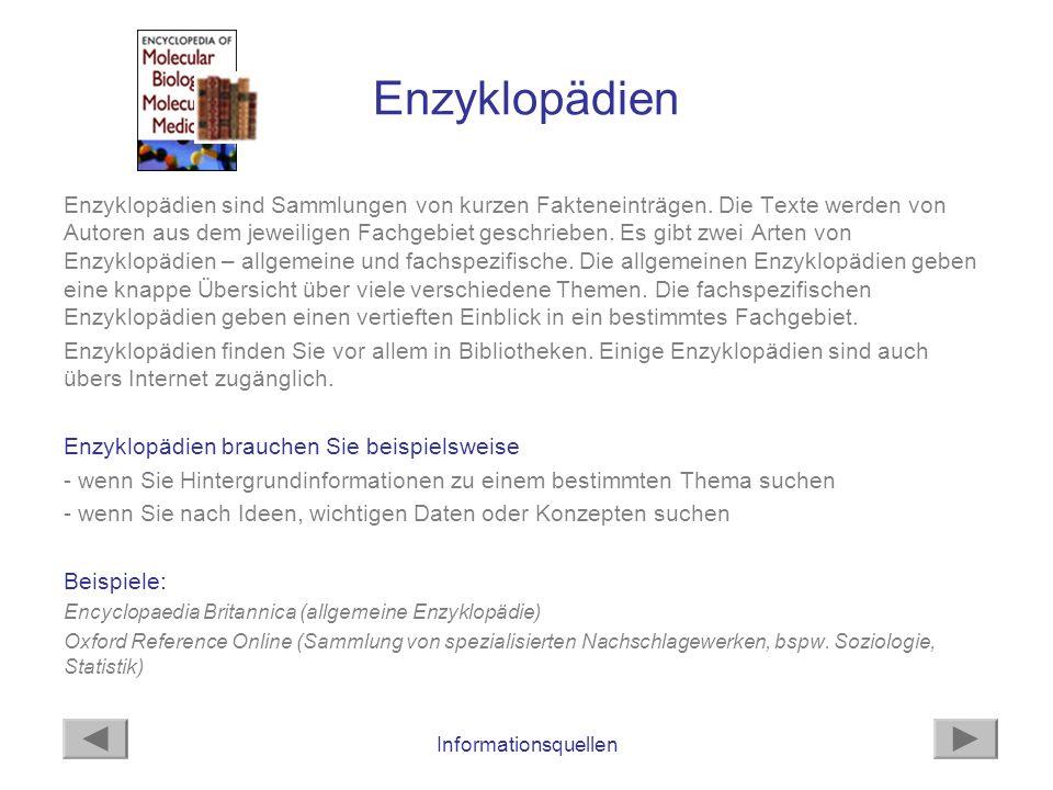 Informationsquellen Enzyklopädien Enzyklopädien sind Sammlungen von kurzen Fakteneinträgen. Die Texte werden von Autoren aus dem jeweiligen Fachgebiet