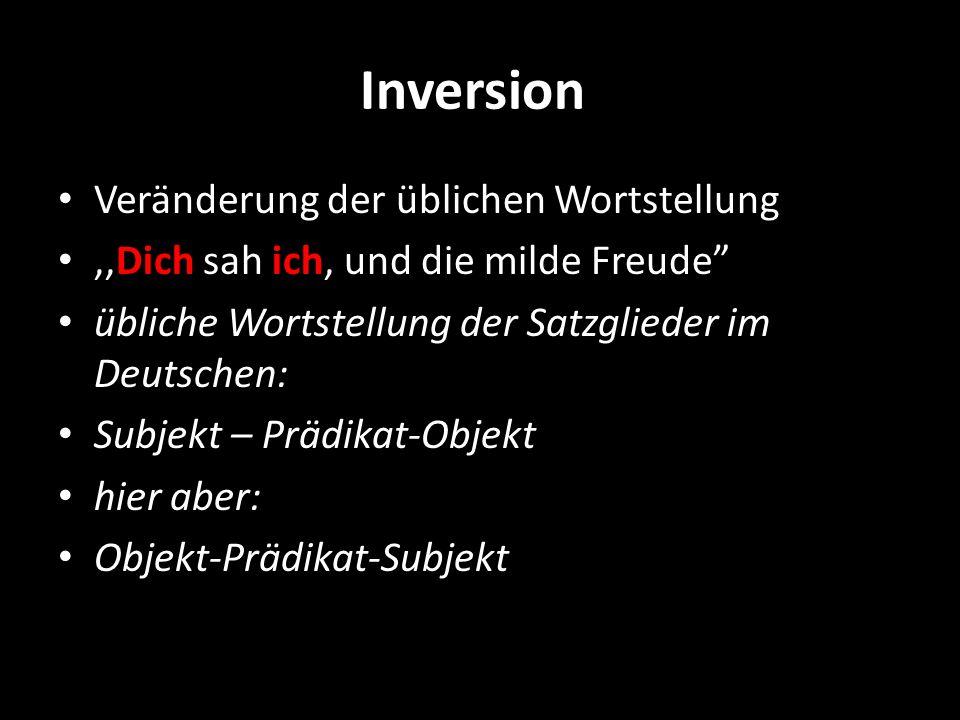 Inversion Veränderung der üblichen Wortstellung,,Dich sah ich, und die milde Freude übliche Wortstellung der Satzglieder im Deutschen: Subjekt – Prädi