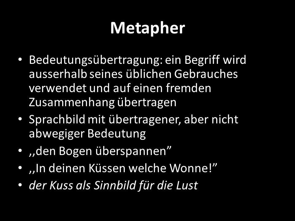 Metapher Bedeutungsübertragung: ein Begriff wird ausserhalb seines üblichen Gebrauches verwendet und auf einen fremden Zusammenhang übertragen Sprachb