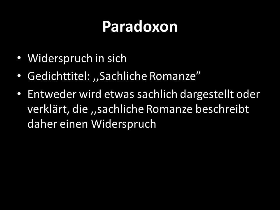 Paradoxon Widerspruch in sich Gedichttitel:,,Sachliche Romanze Entweder wird etwas sachlich dargestellt oder verklärt, die,,sachliche Romanze beschrei