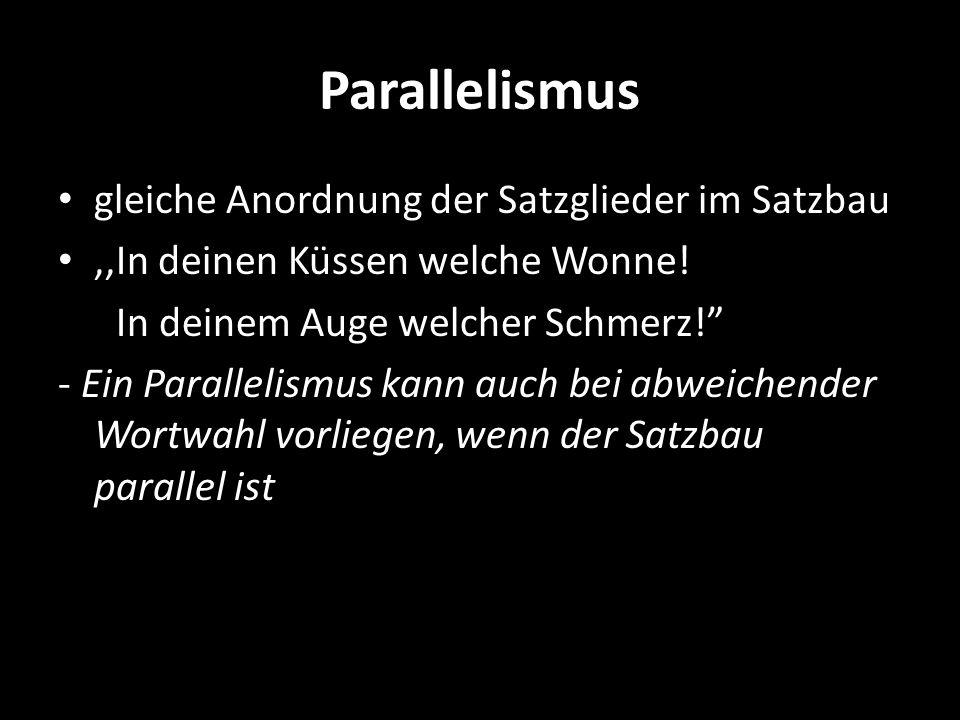 Parallelismus gleiche Anordnung der Satzglieder im Satzbau,,In deinen Küssen welche Wonne! In deinem Auge welcher Schmerz! - Ein Parallelismus kann au
