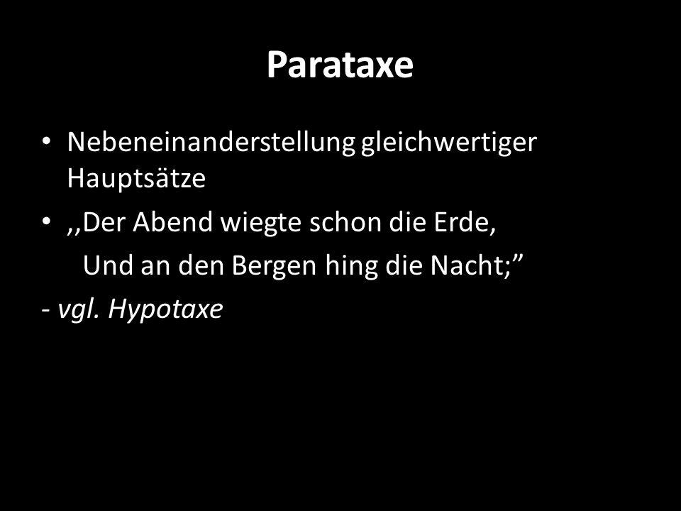 Parataxe Nebeneinanderstellung gleichwertiger Hauptsätze,,Der Abend wiegte schon die Erde, Und an den Bergen hing die Nacht; - vgl. Hypotaxe