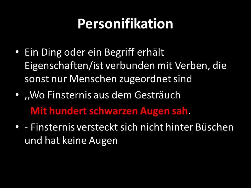Personifikation Ein Ding oder ein Begriff erhält Eigenschaften/ist verbunden mit Verben, die sonst nur Menschen zugeordnet sind,,Wo Finsternis aus dem