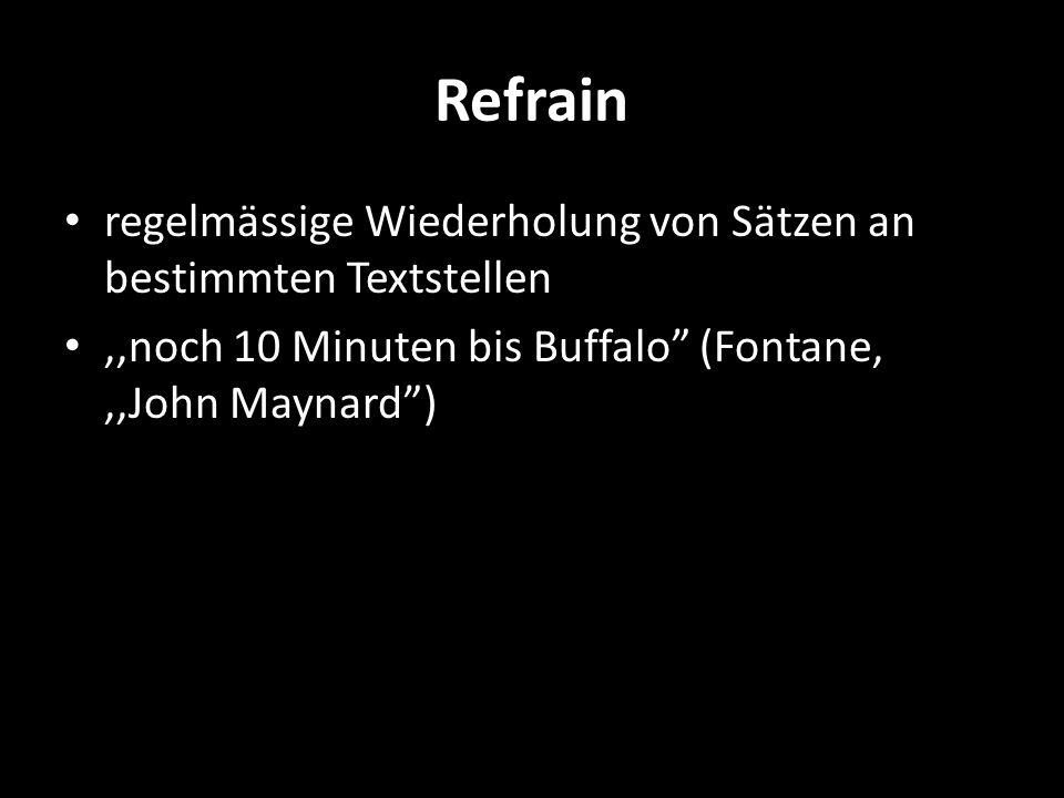 Refrain regelmässige Wiederholung von Sätzen an bestimmten Textstellen,,noch 10 Minuten bis Buffalo (Fontane,,,John Maynard)