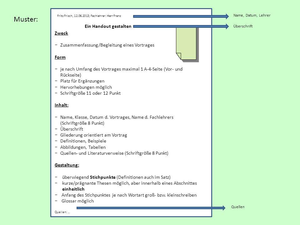 Muster: Ein Handout gestalten Zweck Zusammenfassung/Begleitung eines Vortrages Form je nach Umfang des Vortrages maximal 1 A-4-Seite (Vor- und Rückseite) Platz für Ergänzungen Hervorhebungen möglich Schriftgröße 11 oder 12 Punkt Inhalt: Name, Klasse, Datum d.