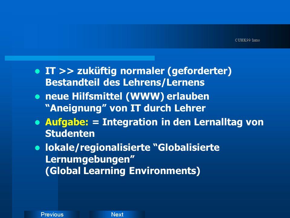 NextPreviousCUHK99/Intro IT >> zuküftig normaler (geforderter) Bestandteil des Lehrens/Lernens neue Hilfsmittel (WWW) erlauben Aneignung von IT durch Lehrer Aufgabe: = Integration in den Lernalltag von Studenten lokale/regionalisierte Globalisierte Lernumgebungen (Global Learning Environments)