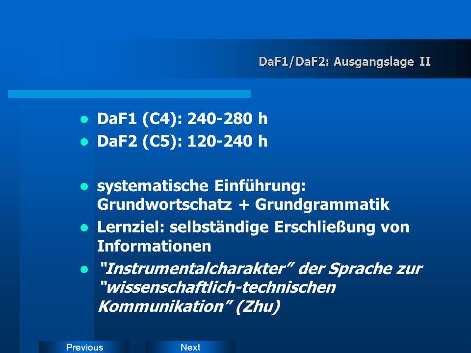 NextPrevious DaF1/DaF2: Ausgangslage II DaF1 (C4): 240-280 h DaF2 (C5): 120-240 h systematische Einführung: Grundwortschatz + Grundgrammatik Lernziel: selbständige Erschließung von Informationen Instrumentalcharakter der Sprache zur wissenschaftlich-technischen Kommunikation (Zhu)