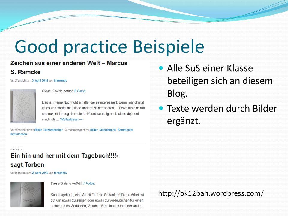 Good practice Beispiele Alle SuS einer Klasse beteiligen sich an diesem Blog. Texte werden durch Bilder ergänzt. http://bk12bah.wordpress.com/