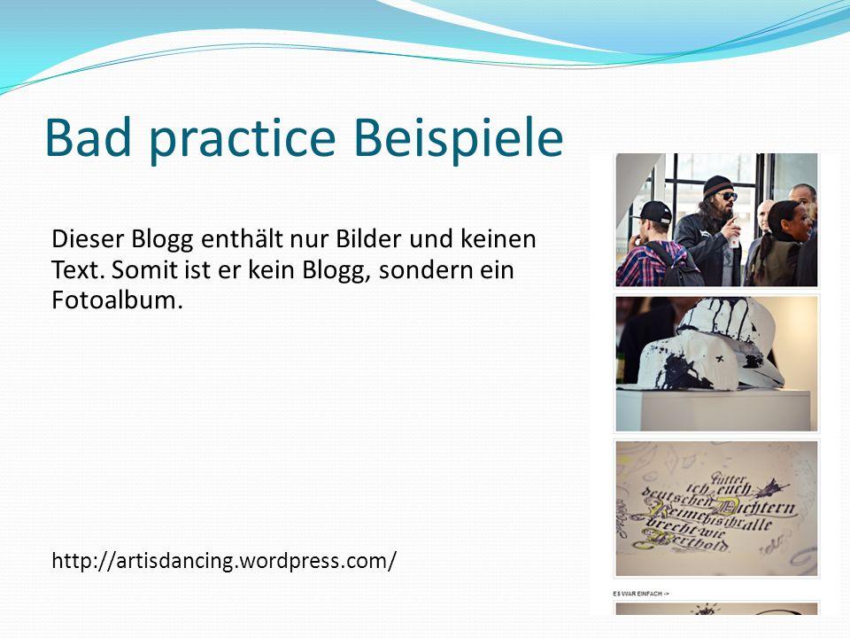 Bad practice Beispiele Dieser Blogg enthält nur Bilder und keinen Text. Somit ist er kein Blogg, sondern ein Fotoalbum. http://artisdancing.wordpress.