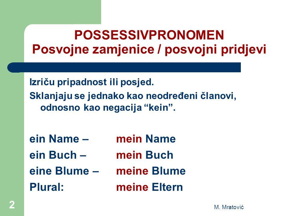 POSSESSIVPRONOMEN Posvojne zamjenice / posvojni pridjevi Izriču pripadnost ili posjed. Sklanjaju se jednako kao neodređeni članovi, odnosno kao negaci