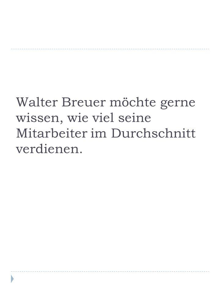 Walter Breuer möchte gerne wissen, wie viel seine Mitarbeiter im Durchschnitt verdienen.