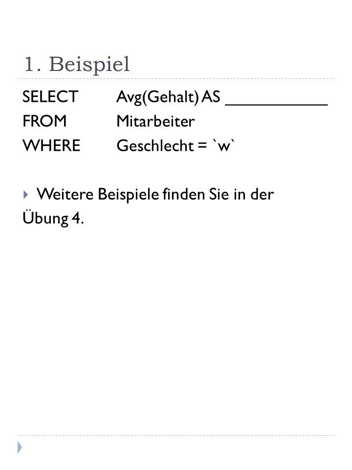 1. Beispiel SELECT Avg(Gehalt) AS ___________ FROMMitarbeiter WHEREGeschlecht = `w` Weitere Beispiele finden Sie in der Übung 4.