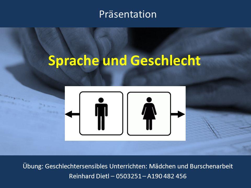 Sprache und Geschlecht Übung: Geschlechtersensibles Unterrichten: Mädchen und Burschenarbeit Reinhard Dietl – 0503251 – A190 482 456 Präsentation