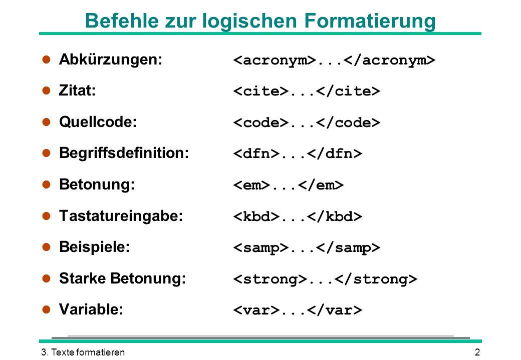 3. Texte formatieren2 Befehle zur logischen Formatierung Abkürzungen:... Zitat:... Quellcode:... Begriffsdefinition:... Betonung:... Tastatureingabe:.