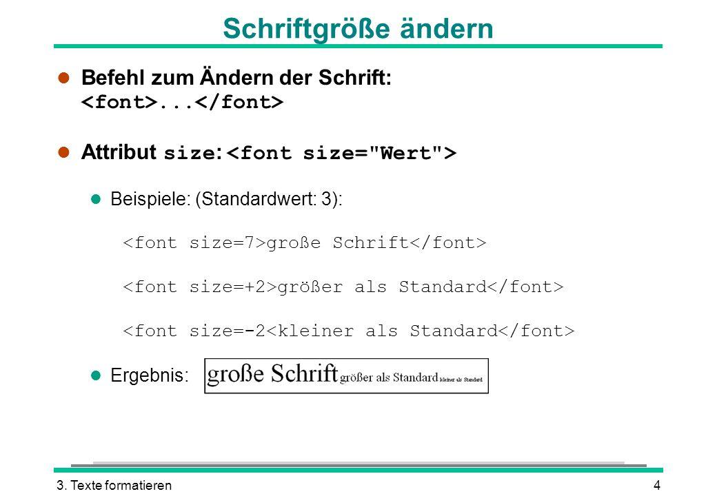 3. Texte formatieren4 Schriftgröße ändern Befehl zum Ändern der Schrift:... Attribut size : l Beispiele: (Standardwert: 3): große Schrift größer als S