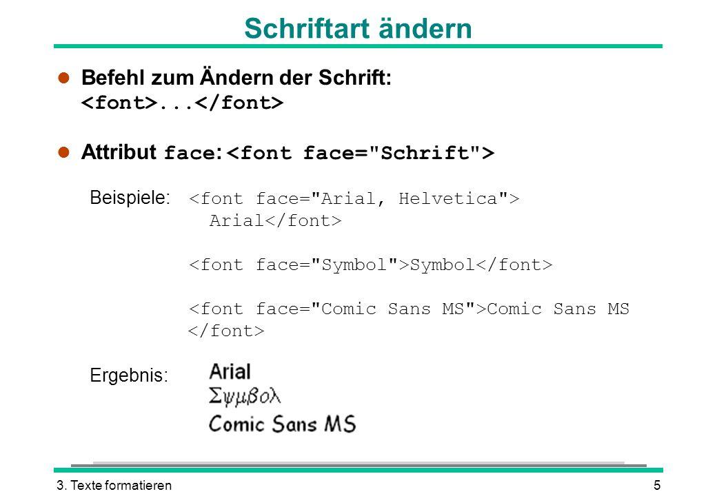 3. Texte formatieren5 Schriftart ändern Befehl zum Ändern der Schrift:... Attribut face : Beispiele: Arial Symbol Comic Sans MS Ergebnis: