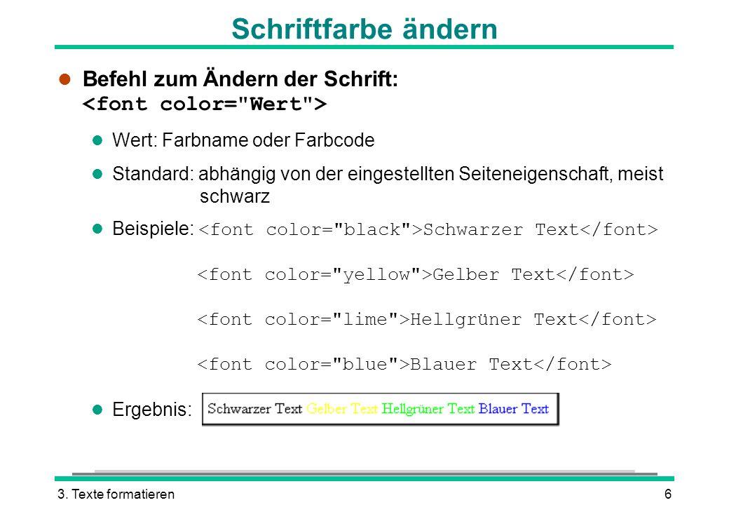 3. Texte formatieren6 Schriftfarbe ändern Befehl zum Ändern der Schrift: l Wert: Farbname oder Farbcode l Standard: abhängig von der eingestellten Sei