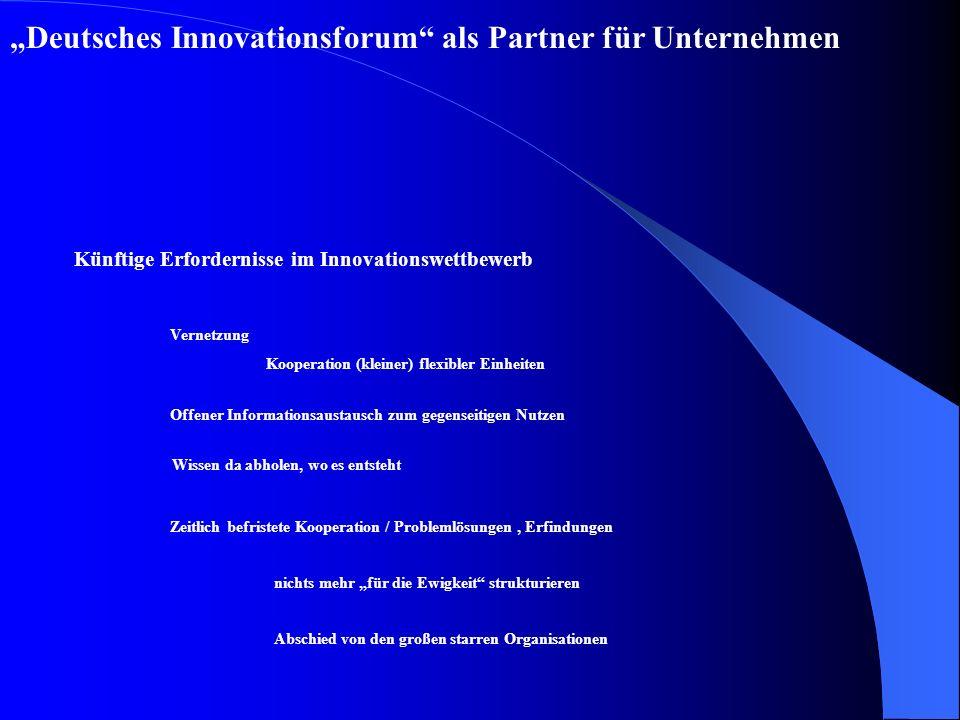 Deutsches Innovationsforum als Partner für Unternehmen Künftige Erfordernisse im Innovationswettbewerb Vernetzung Kooperation (kleiner) flexibler Einheiten Offener Informationsaustausch zum gegenseitigen Nutzen Wissen da abholen, wo es entsteht Zeitlich befristete Kooperation / Problemlösungen, Erfindungen nichts mehr für die Ewigkeit strukturieren Abschied von den großen starren Organisationen