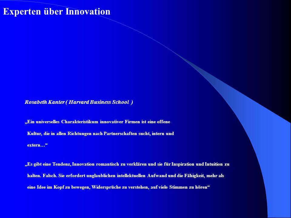 Experten über Innovation Rosabeth Kanter ( Harvard Business School ) Ein universelles Charakteristikum innovativer Firmen ist eine offene Kultur, die in allen Richtungen nach Partnerschaften sucht, intern und extern… Es gibt eine Tendenz, Innovation romantisch zu verklären und sie für Inspiration und Intuition zu halten.