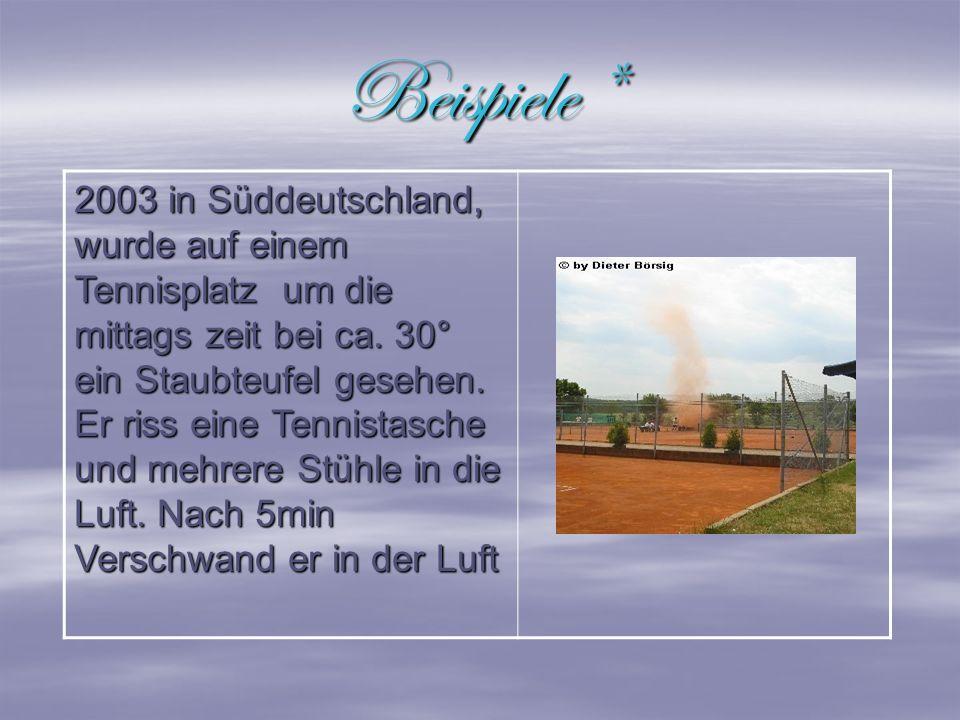 Beispiele * 2003 in Süddeutschland, wurde auf einem Tennisplatz um die mittags zeit bei ca. 30° ein Staubteufel gesehen. Er riss eine Tennistasche und