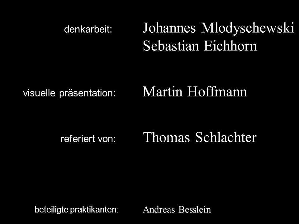 denkarbeit: Johannes Mlodyschewski Sebastian Eichhorn visuelle präsentation: Martin Hoffmann referiert von: Thomas Schlachter beteiligte praktikanten: