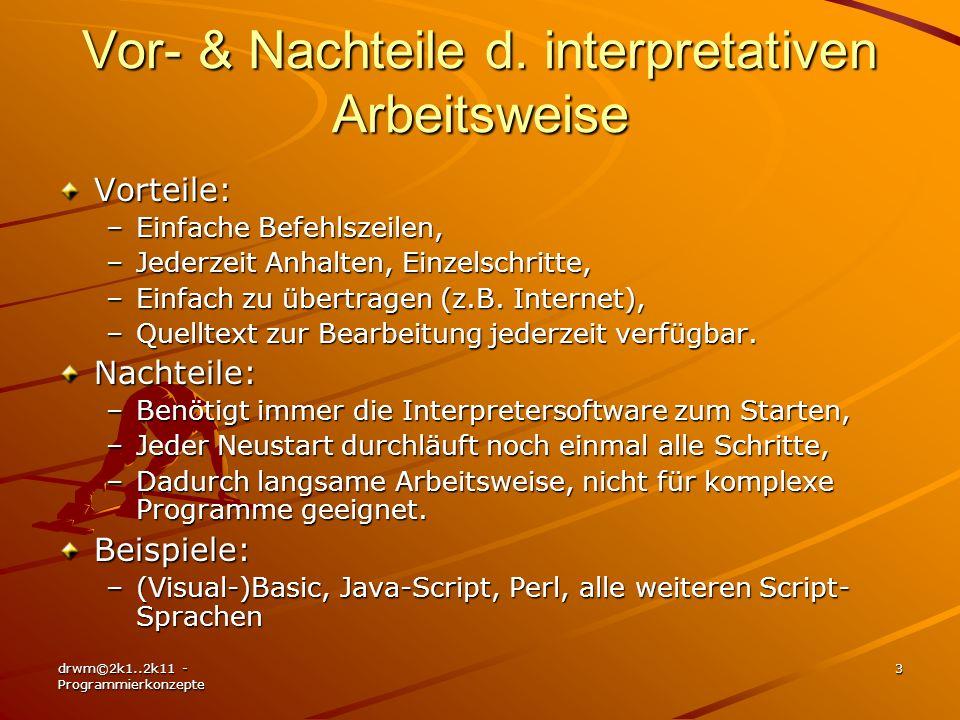 drwm©2k1..2k11 - Programmierkonzepte 3 Vor- & Nachteile d. interpretativen Arbeitsweise Vorteile: –Einfache Befehlszeilen, –Jederzeit Anhalten, Einzel