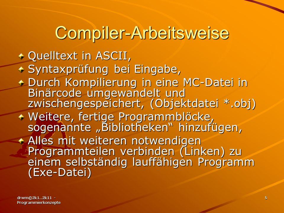 drwm©2k1..2k11 - Programmierkonzepte 6 Vor- & Nachteile der Compiler- Arbeitsweise Vorteile: –Nur einmal Syntaxtest und Übersetzung in Maschinensprache, –Selbständig lauffähige Programme, schnell, –Auch für komplexere Programme geeignet, –Fertige Programmblöcke weiter verwendbar.