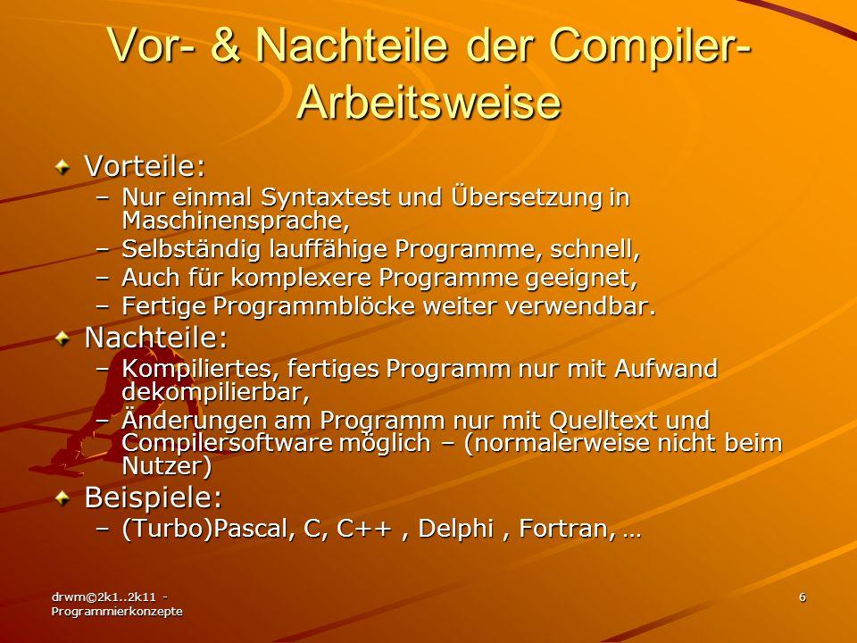 drwm©2k1..2k11 - Programmierkonzepte 7 Quelltext, Quelltext, Quelltext, Quelltext, Quelltext, Quelltext, Quelltext, Quelltext, Compiler-Arbeitsschritte Syntaxprüfung (bei Eingabe) Kompilierung = Test auf Logik der Befehle und Übersetzung in den Maschinencode (MC) Objektdatei im Binärcode (MC) Fertige Bibliotheken (MC) Laufzeitmodule (MC) Linker Fertiges Programm Exe-Datei