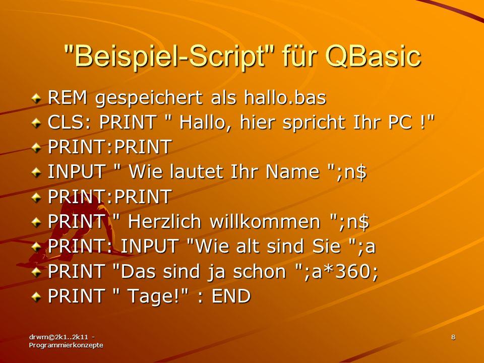 drwm©2k1..2k11 - Programmierkonzepte 9 Quelltext für TPascal-Compiler PROGRAM Hallo; {gespeichert als hallo.pas} USES CRT ; VAR n:string; a:integer; BEGIN ClrScr; ClrScr; WriteLn( Hallo, hier spricht Ihr PC ! ); WriteLn( Hallo, hier spricht Ihr PC ! ); Writeln; Writeln; Writeln; Writeln; Write( Wie lautet Ihr Name : ) ; ReadLn(n) ; Write( Wie lautet Ihr Name : ) ; ReadLn(n) ; Writeln; Writeln; Writeln; Writeln; Writeln( Herzlich willkommen , n); Writeln; Writeln( Herzlich willkommen , n); Writeln; Write( Wie alt sind Sie : ); ReadLn(a); Write( Wie alt sind Sie : ); ReadLn(a); Write( Das sind ja schon , a*360, Tage! ); Write( Das sind ja schon , a*360, Tage! ); ReadLn; ReadLn;END.