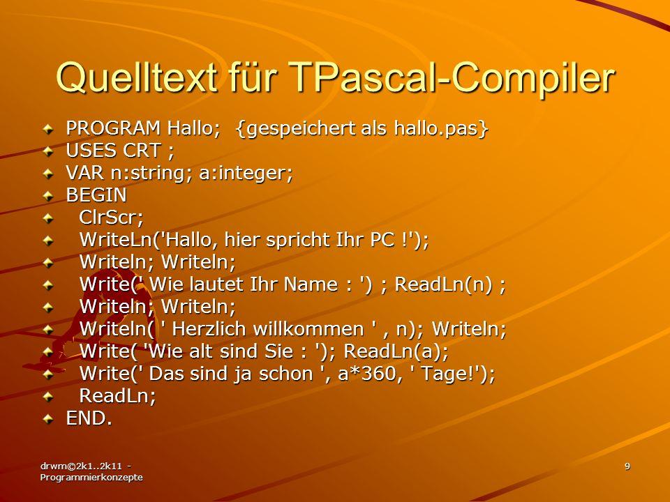 drwm©2k1..2k11 - Programmierkonzepte 9 Quelltext für TPascal-Compiler PROGRAM Hallo; {gespeichert als hallo.pas} USES CRT ; VAR n:string; a:integer; B