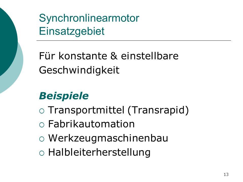 13 Synchronlinearmotor Einsatzgebiet Für konstante & einstellbare Geschwindigkeit Beispiele Transportmittel (Transrapid) Fabrikautomation Werkzeugmaschinenbau Halbleiterherstellung