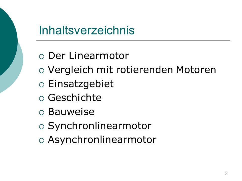 2 Inhaltsverzeichnis Der Linearmotor Vergleich mit rotierenden Motoren Einsatzgebiet Geschichte Bauweise Synchronlinearmotor Asynchronlinearmotor